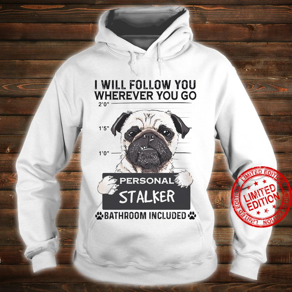 Pug I Will Follow You Wherever You Go Personal Stalker Bathroom Included Shirt hoodie