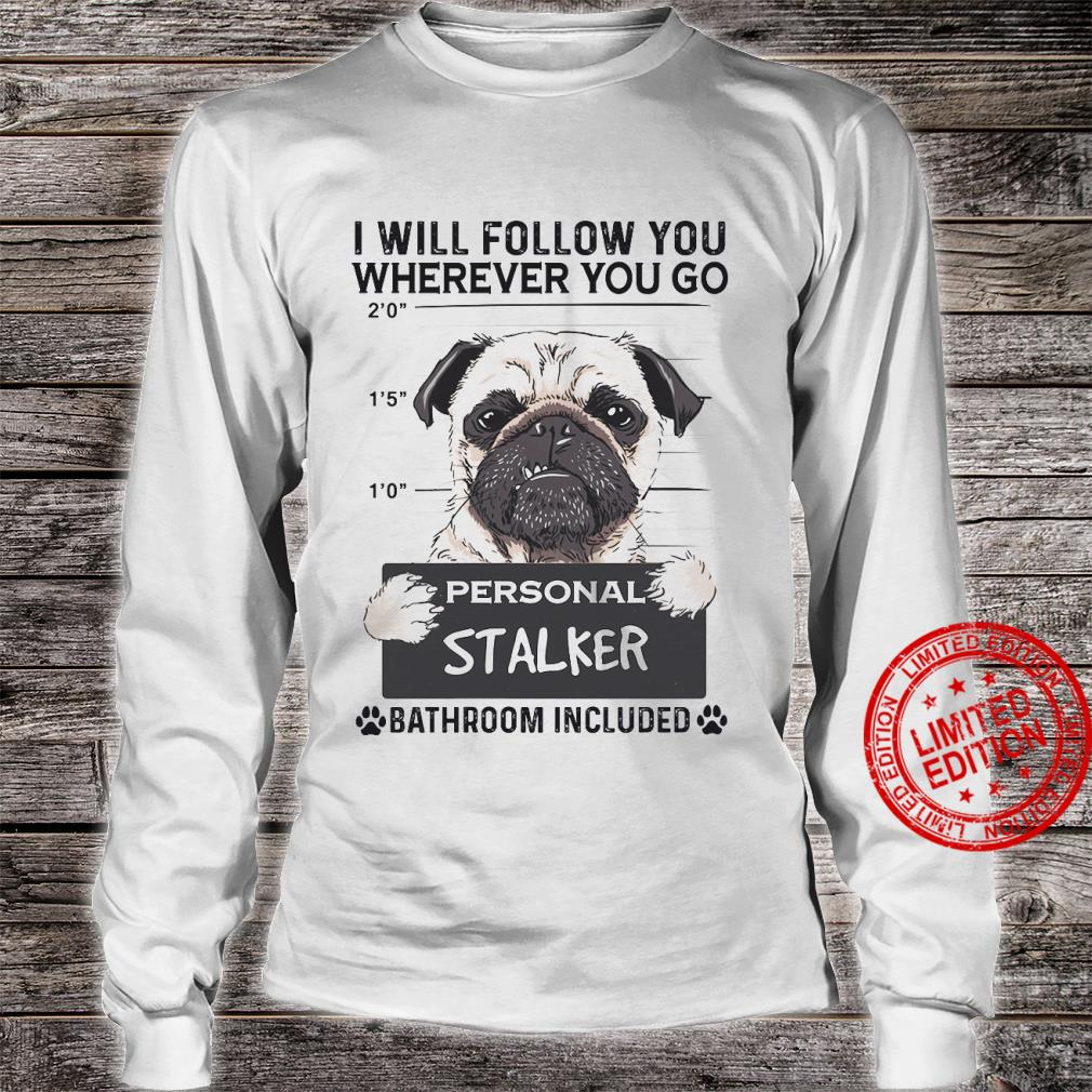 Pug I Will Follow You Wherever You Go Personal Stalker Bathroom Included Shirt long sleeved