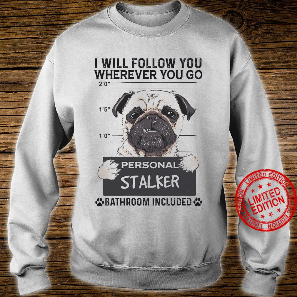 Pug I Will Follow You Wherever You Go Personal Stalker Bathroom Included Shirt sweater
