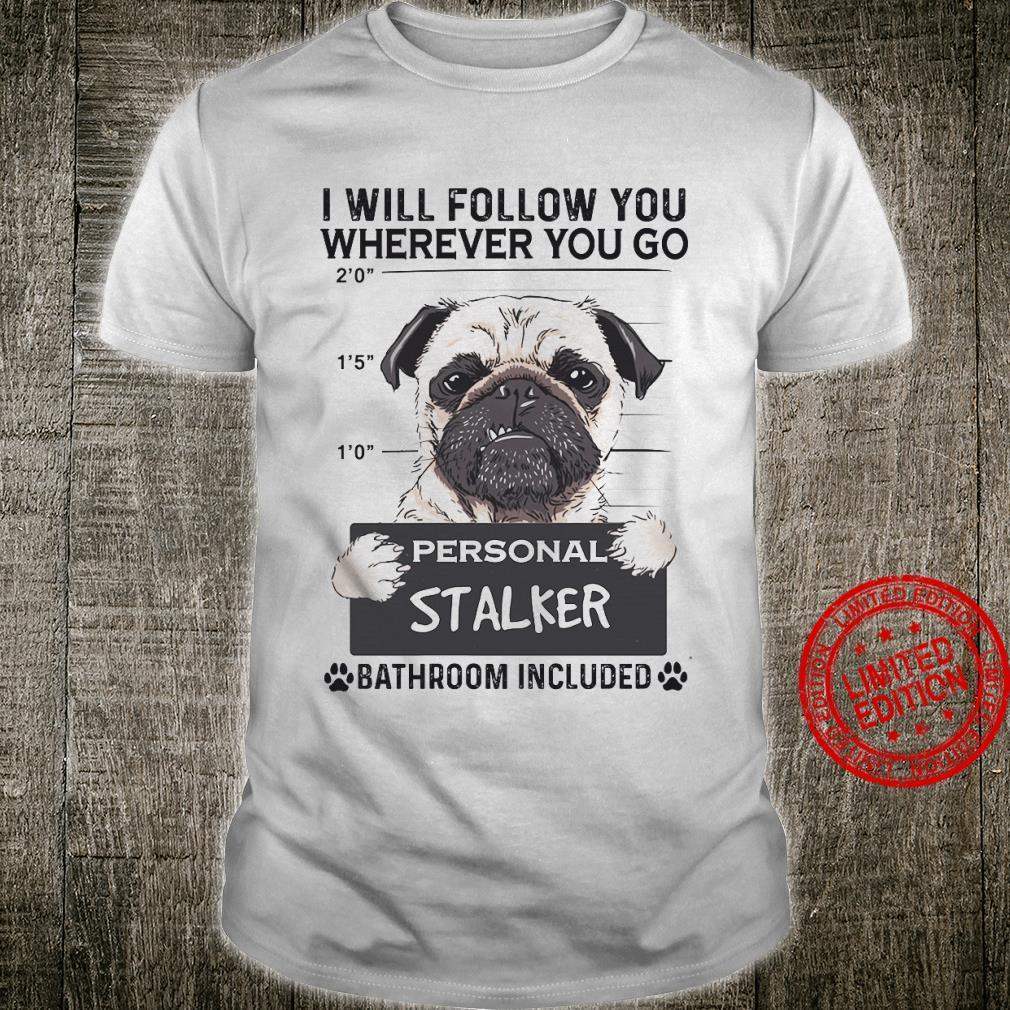 Pug I Will Follow You Wherever You Go Personal Stalker Bathroom Included Shirt