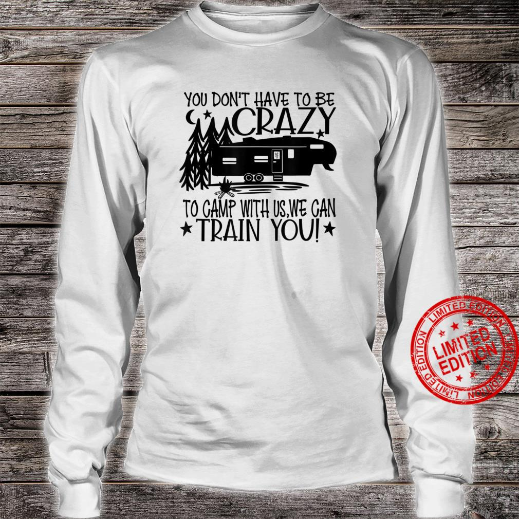 You Don't Have to Be Crazy To Camp With Us We Can Train You Shirt long sleeved