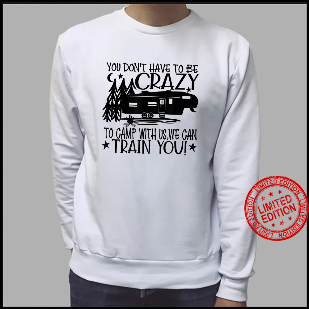 You Don't Have to Be Crazy To Camp With Us We Can Train You Shirt sweater