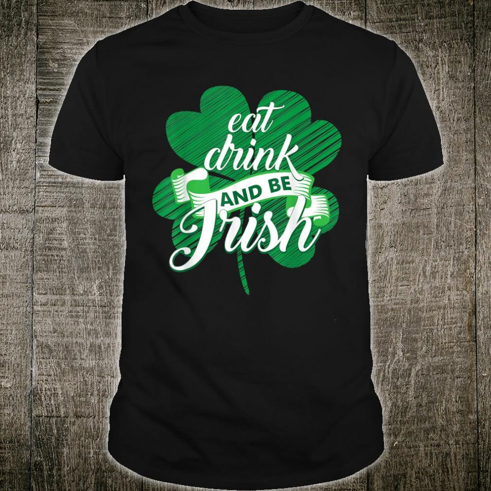 Eat Drink And Be Irish St Patrick's Day Shamrock Shirt