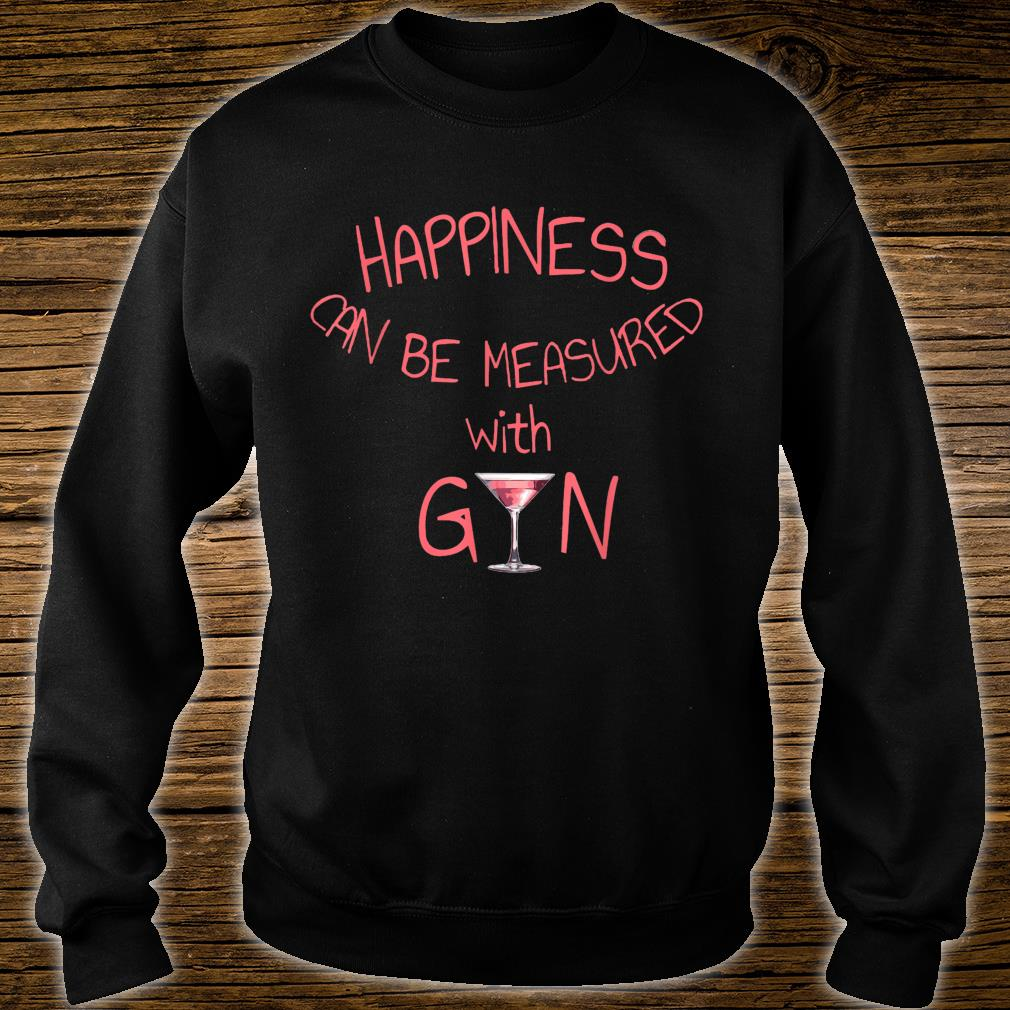 Happiness Can Be Measured With Gin Girly Humour Shirt sweater