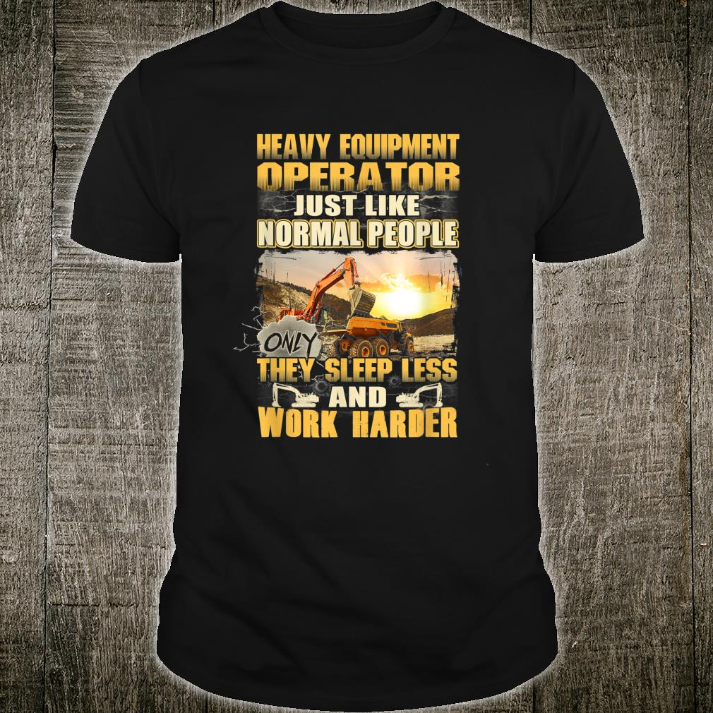 Heavy Operator Just Like Normal People Only They Sleep Less Shirt