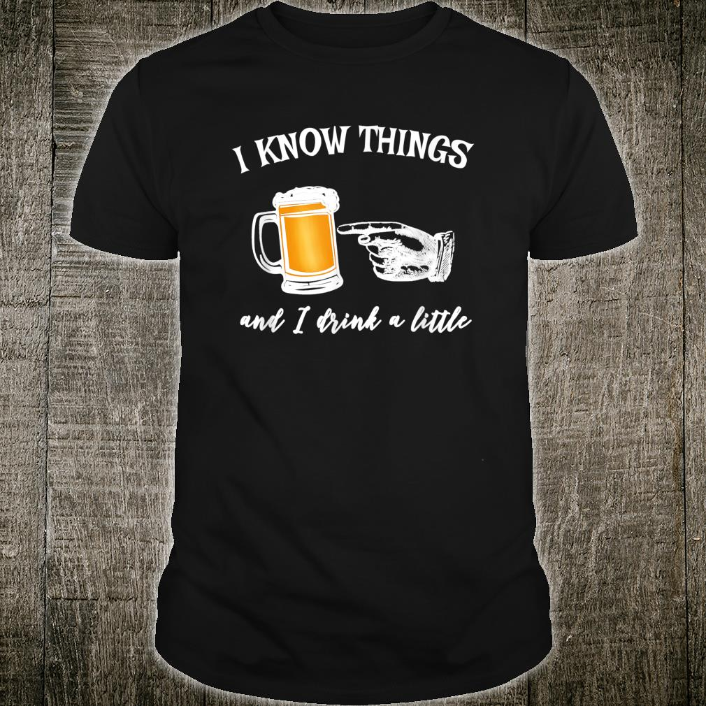 I Know Things and I Drink a Little Shirt
