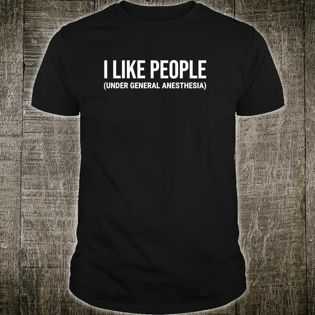 I Like People Under General Anesthesia Medical Doctor Shirt