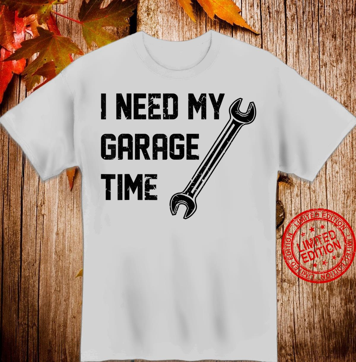 I Need My Garage Time Mechanical Auto Car Quote Shirt