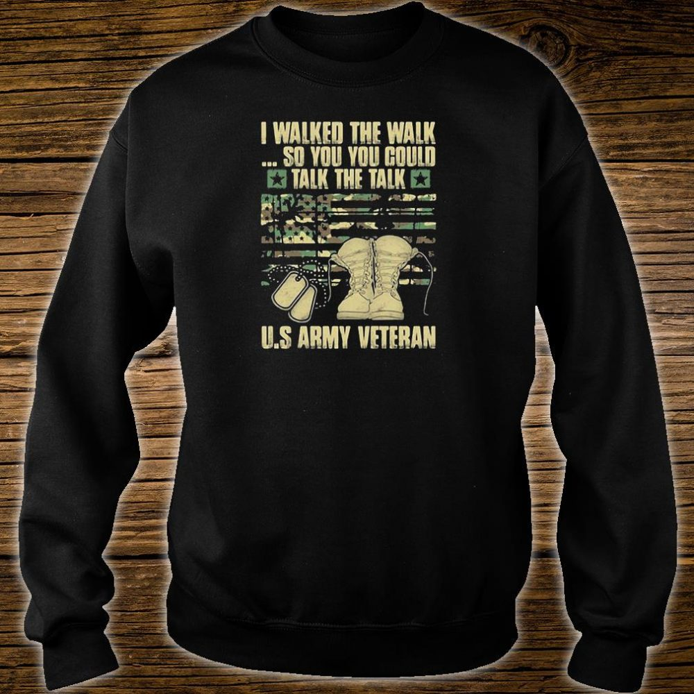 I walked the walk so you you could talk the talk US army veteran shirt sweater