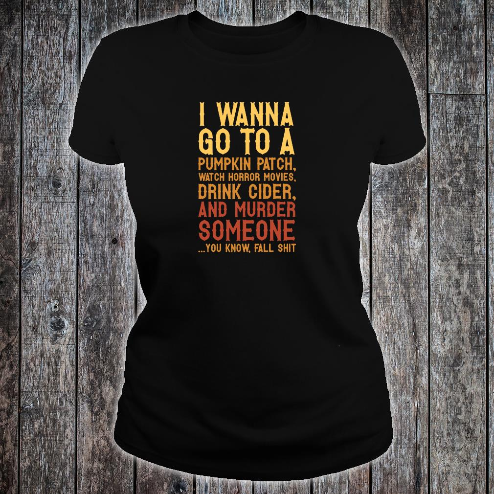 I wanna go to a pumpkin patch watch horror movies drink cider and murder someone shirt ladies tee