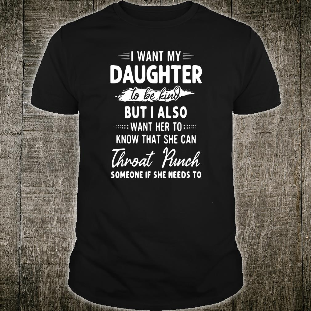 I want my daughter to be kind but i also want her to know that she can Throat Punch shirt