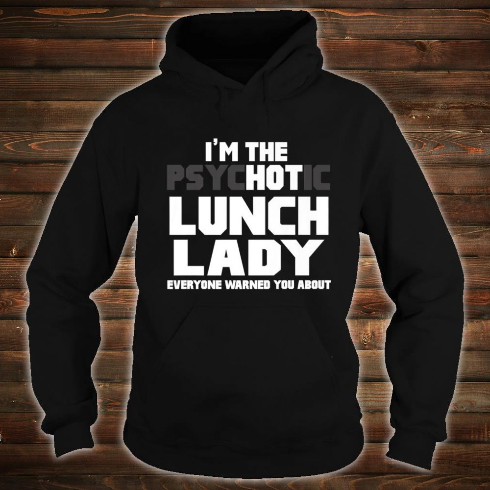 I'm The Psychotic Hot Lunch Lady Cute Shirt hoodie