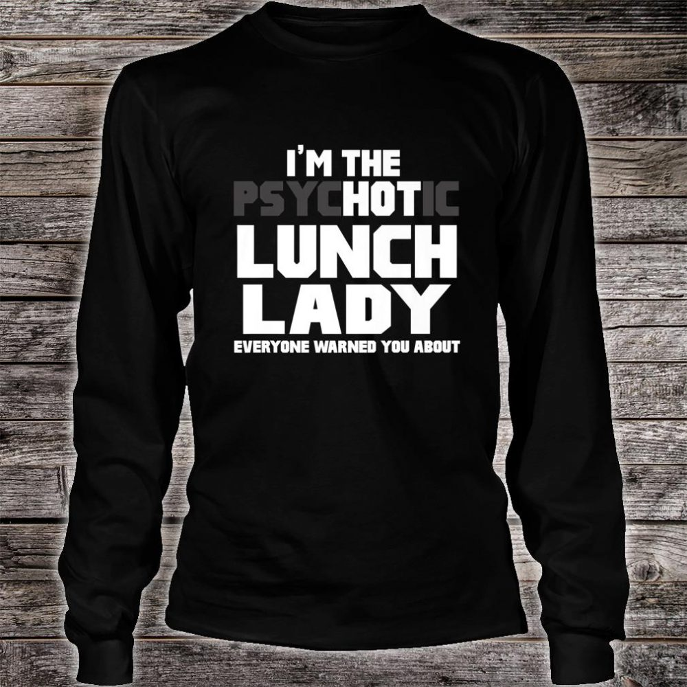 I'm The Psychotic Hot Lunch Lady Cute Shirt long sleeved