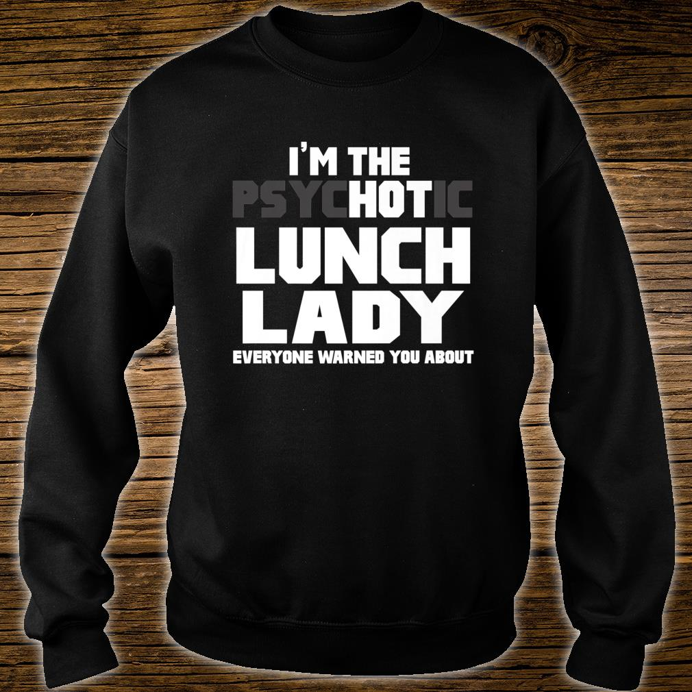 I'm The Psychotic Hot Lunch Lady Cute Shirt sweater