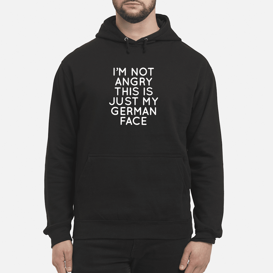 I'm not angry this is just my German face shirt hoodie