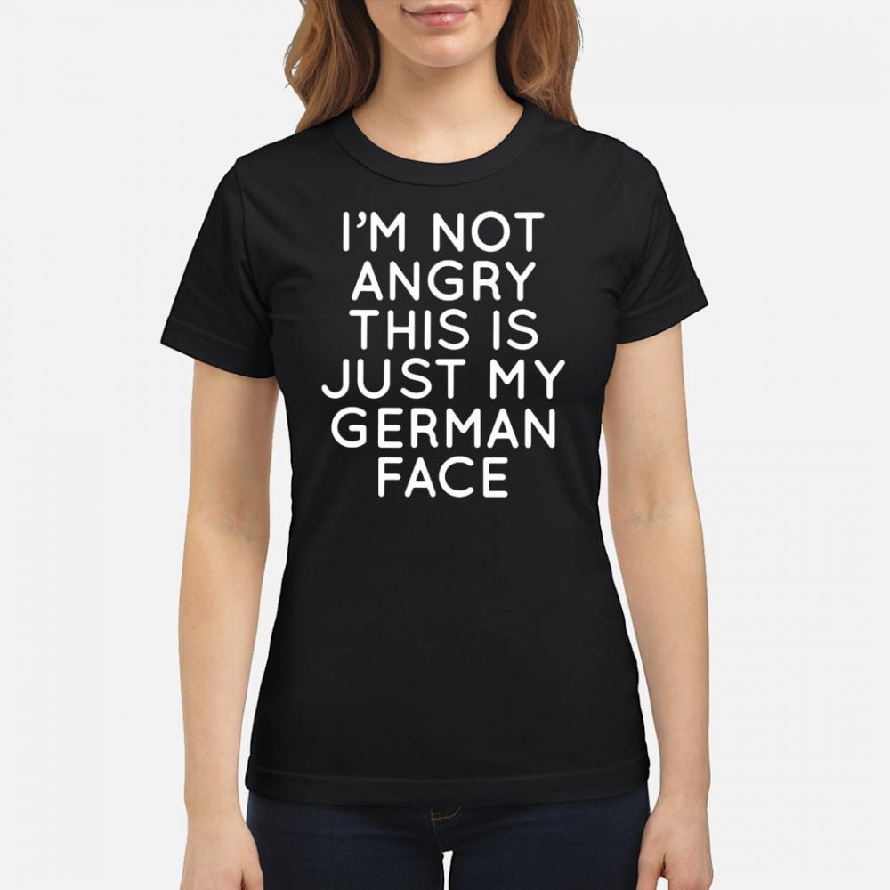 I'm not angry this is just my German face shirt ladies tee