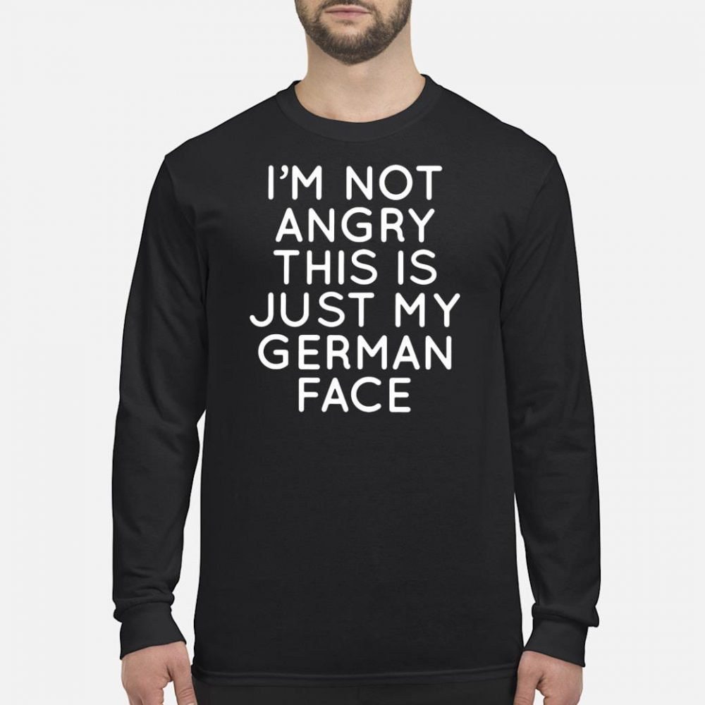 I'm not angry this is just my German face shirt long sleeved