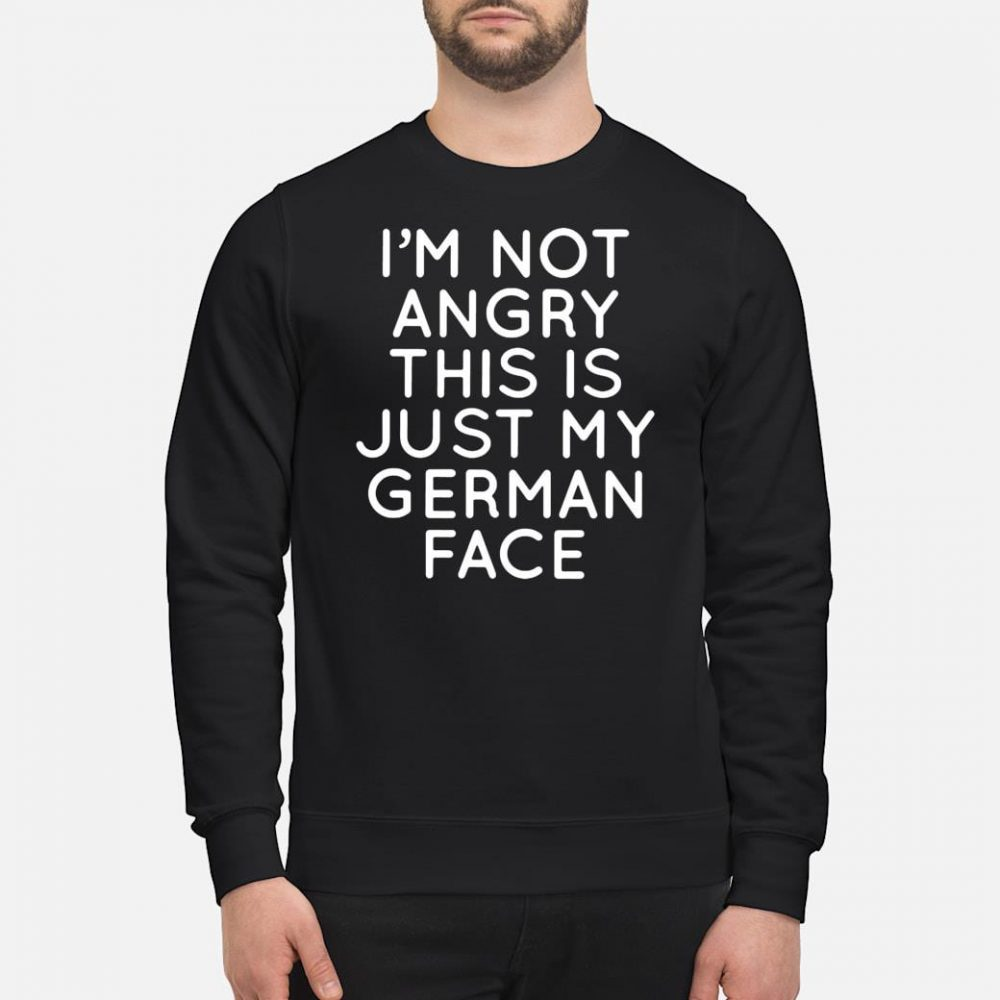 I'm not angry this is just my German face shirt sweater