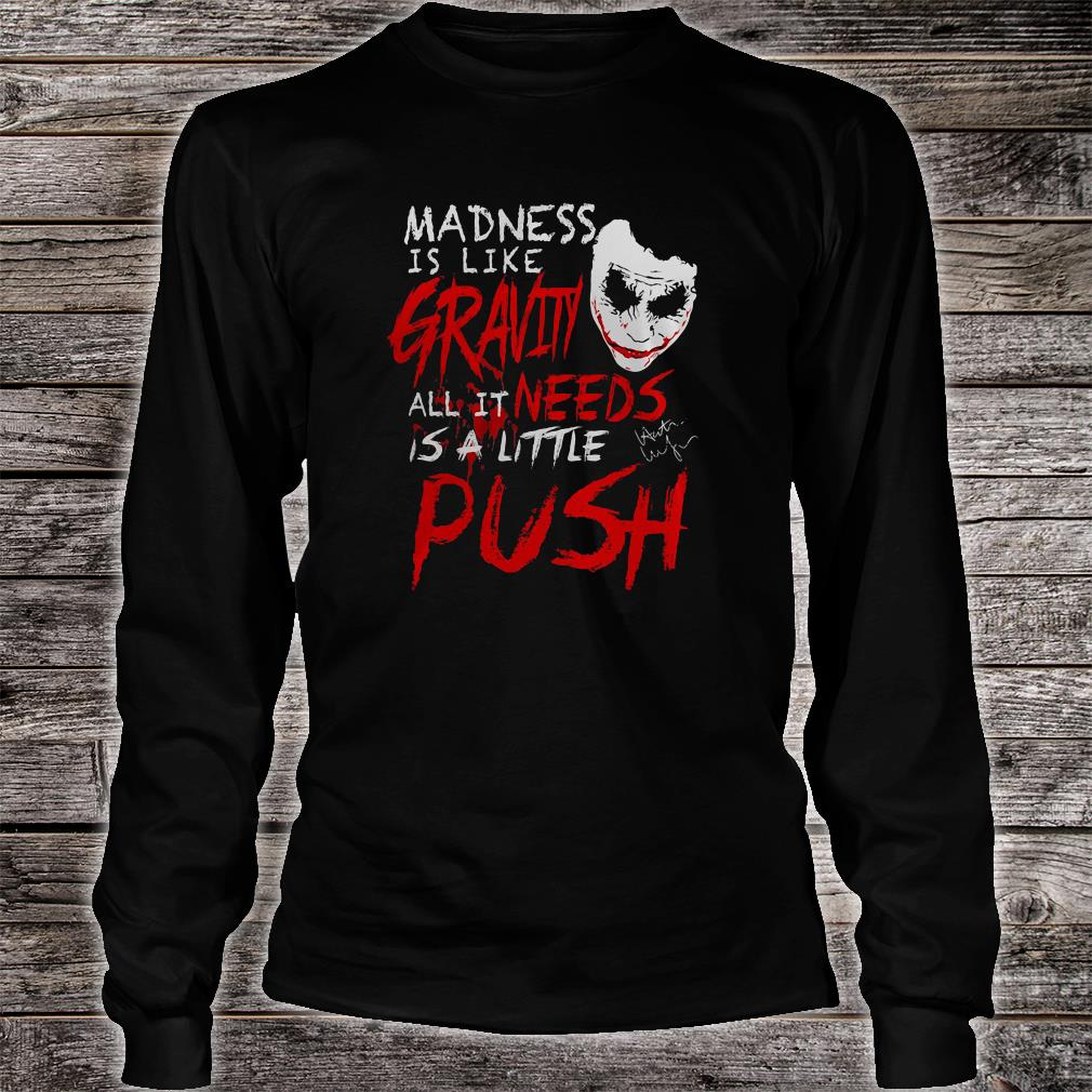 Madness is like gravity needs all it is a little push shirt long sleeved