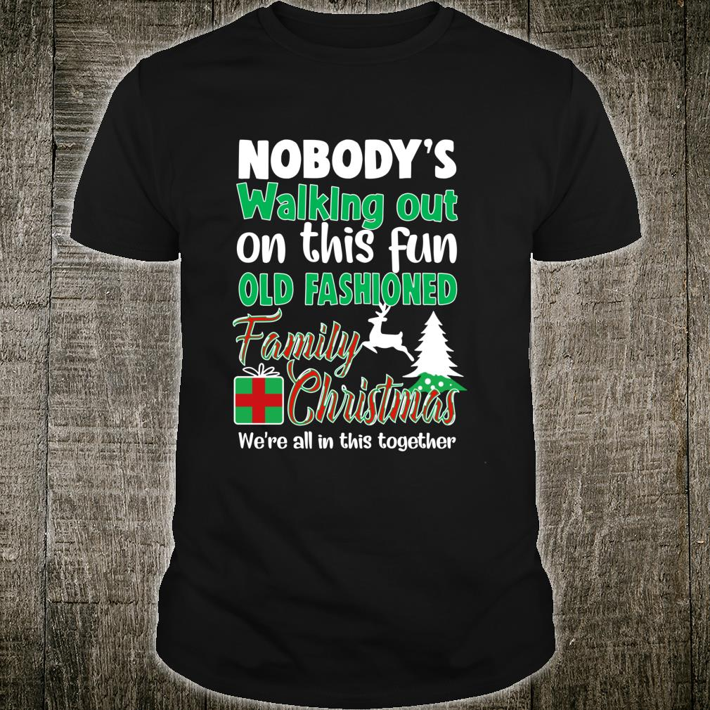 Nobody's Walking Out On This Fun Old Family Christmas Shirt