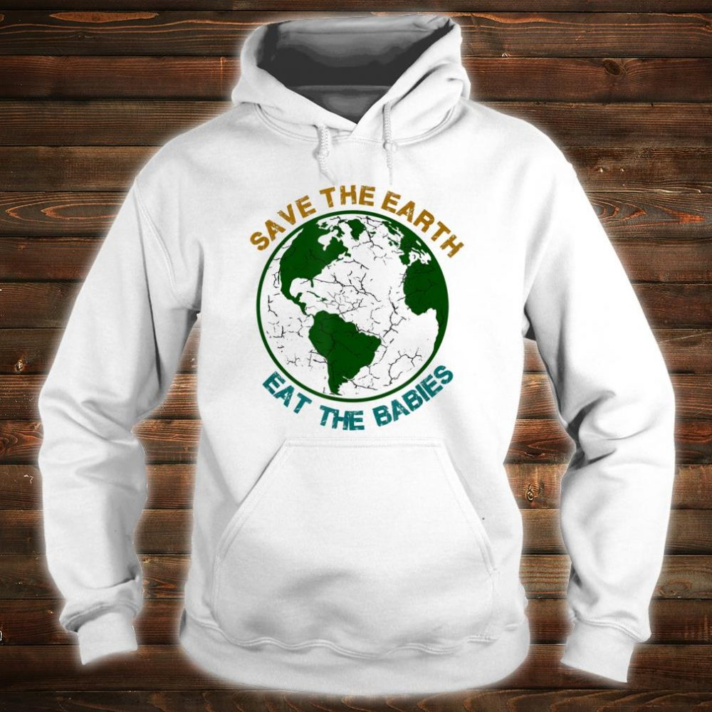 Save The EarthEat The Babies Shirt hoodie
