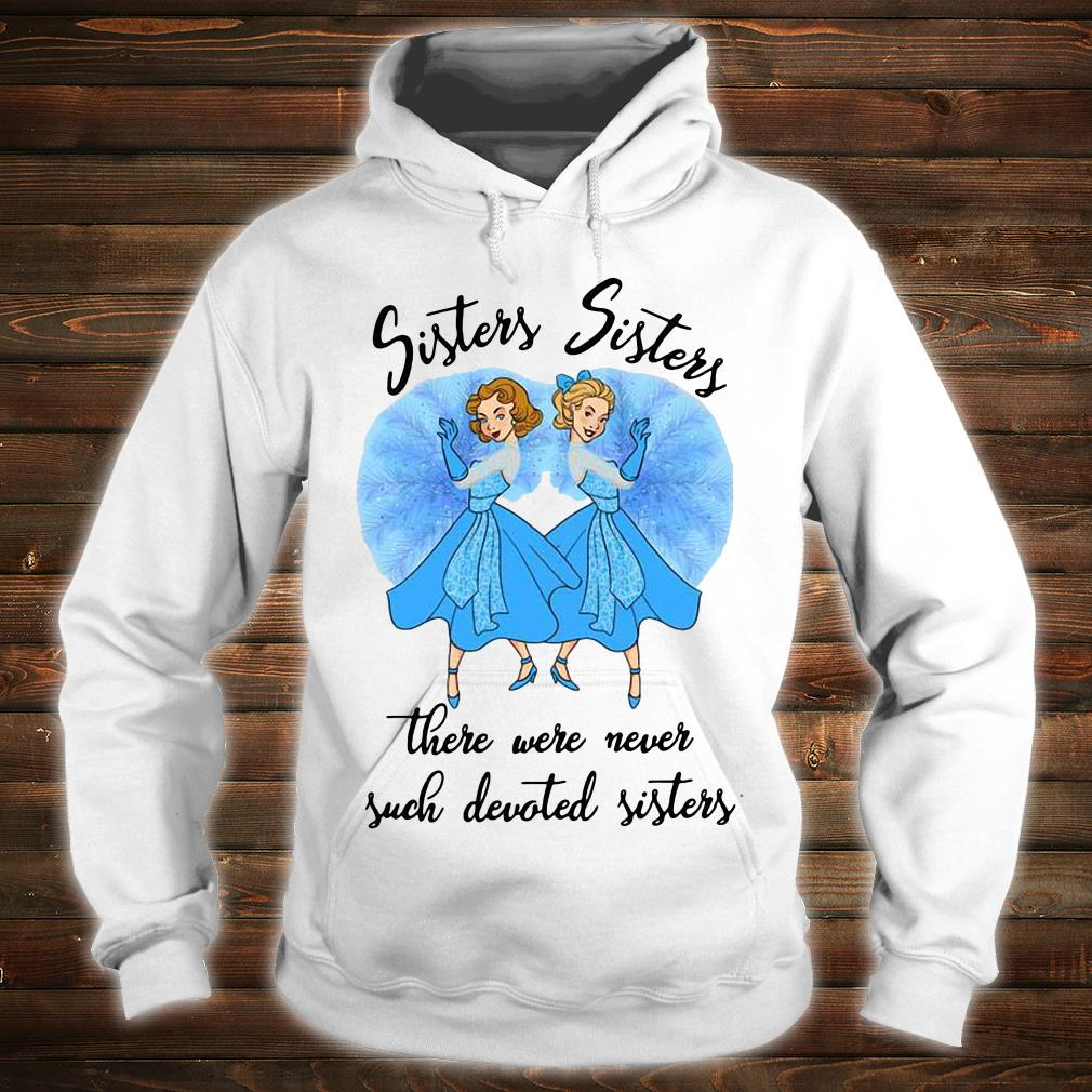 Sisters sisters there were never such devoted sisters shirt hoodie