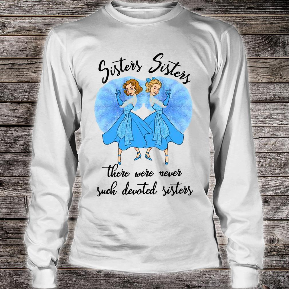 Sisters sisters there were never such devoted sisters shirt long sleeved