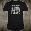 To the window to the wall to the fridge for beer i crawl shirt