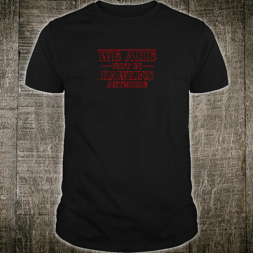 We are not in Hawkins anymore shirt